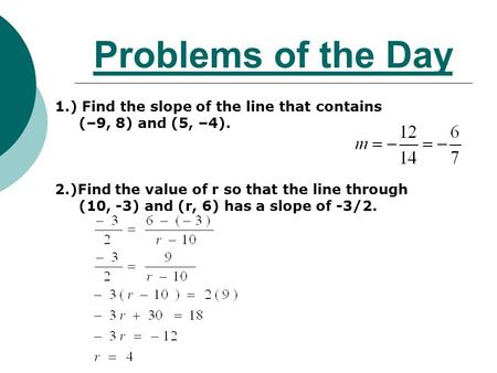 Problems of the Day 1.) Find the slope of the line that contains (–9, 8) and (5, –4). 2.)Find the value of r so that the line through (10, -3) and (r,
