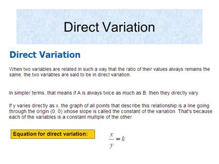 Direct Variation Equation for direct variation:. Page 6 Steps: 1.Set up a proportion 2.Cross multiply and solve for variable Since x varies directly as.