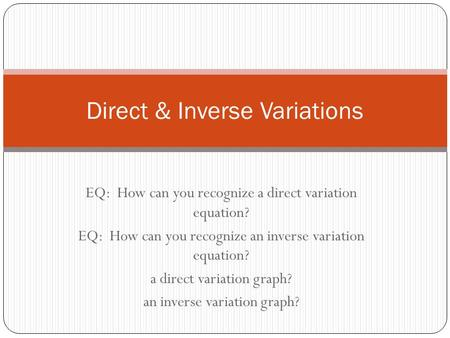 EQ: How can you recognize a direct variation equation? EQ: How can you recognize an inverse variation equation? a direct variation graph? an inverse variation.