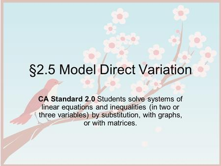 §2.5 Model Direct Variation CA Standard 2.0 Students solve systems of linear equations and inequalities (in two or three variables) by substitution, with.