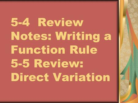 5-4 Review Notes: Writing a Function Rule 5-5 Review: Direct Variation