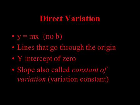 Direct Variation y = mx (no b) Lines that go through the origin Y intercept of zero Slope also called constant of variation (variation constant)