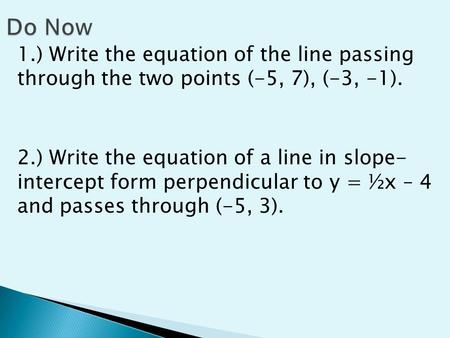 1.) Write the equation of the line passing through the two points (-5, 7), (-3, -1). 2.) Write the equation of a line in slope- intercept form perpendicular.