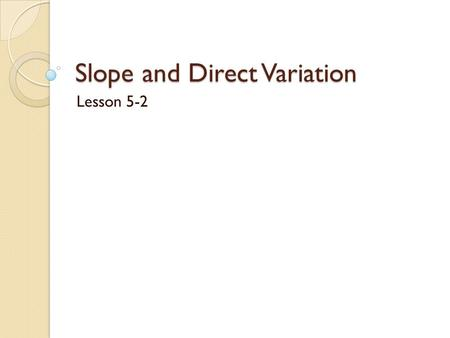 Slope and Direct Variation Lesson 5-2. ____________ ______________ is an equation in the form of ________, where k≠0. In the equation y = kx, ____ is.