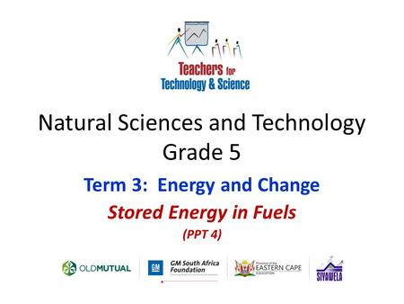 Natural Sciences and Technology Grade 5 Term 3: Energy and Change Stored Energy in Fuels (PPT 4)