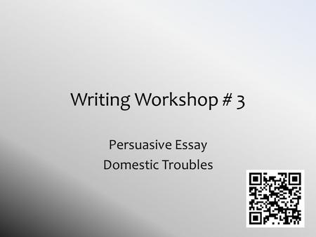 Writing Workshop # 3 Persuasive Essay Domestic Troubles.