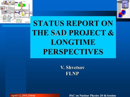 PAC on Nuclear Physics 20-th Session April 1-2, 2004, Dubna SAD STATUS REPORT ON THE SAD PROJECT & LONGTIME PERSPECTIVES V. Shvetsov FLNP.