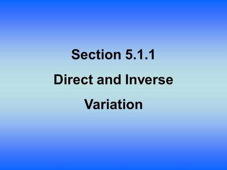 Section 5.1.1 Direct and Inverse Variation. Lesson Objective: Students will: Formally define and apply inverse and direct variation.