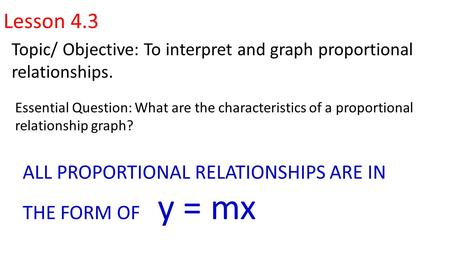 Lesson 4.3 Topic/ Objective: To interpret and graph proportional relationships. Essential Question: What are the characteristics of a proportional relationship.