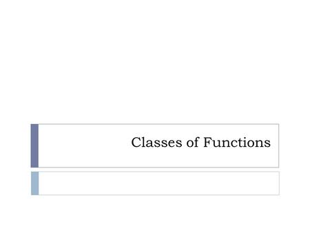 Classes of Functions. List of Functions Constant function  An equation with a horizontal line that crosses the y-axis. Ex) y = 2.5.