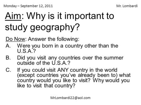 Monday – September 12, 2011 Mr. Lombardi Aim: Why is it important to study geography? Do Now: Answer the following: A.Were you born.