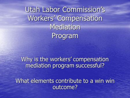 Utah Labor Commission's Workers' Compensation Mediation Program Why is the workers' compensation mediation program successful? What elements contribute.