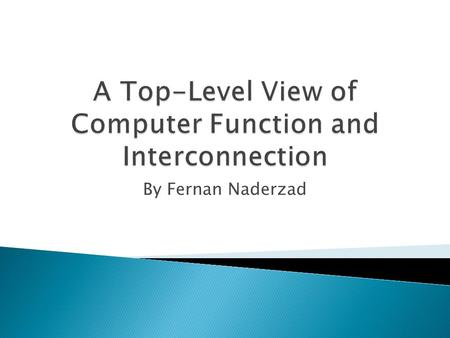 By Fernan Naderzad.  Today we'll go over: Von Neumann Architecture, Hardware and Software Approaches, Computer Functions, Interrupts, and Buses.