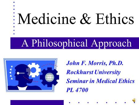 A Philosophical Approach John F. Morris, Ph.D. Rockhurst University Seminar in Medical Ethics PL 4700 Medicine & Ethics.