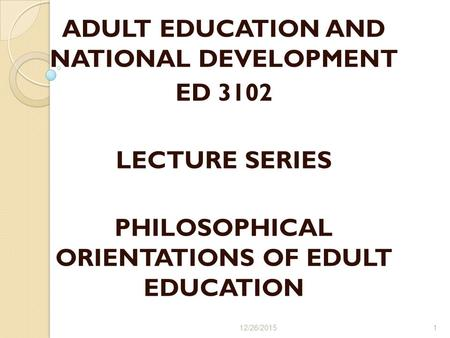 ADULT EDUCATION AND NATIONAL DEVELOPMENT ED 3102 LECTURE SERIES PHILOSOPHICAL ORIENTATIONS OF EDULT EDUCATION 12/26/20151.