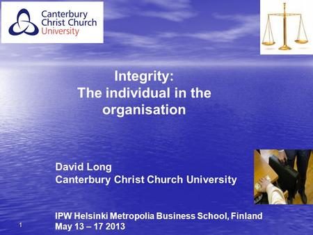 1 David Long Canterbury Christ Church University IPW Helsinki Metropolia Business School, Finland May 13 – 17 2013 Integrity: The individual in the organisation.