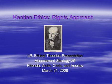 Kantian Ethics: Rights Approach LP: Ethical Theories Presentation Assessment Strategy #5 Rhonda, Anita, Chris, and Andrew March 31, 2008.