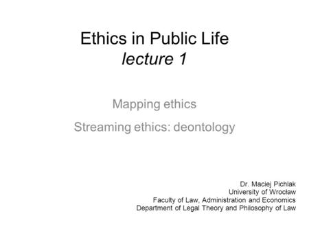 Ethics in Public Life lecture 1 Mapping ethics Streaming ethics: deontology Dr. Maciej Pichlak University of Wrocław Faculty of Law, Administration and.