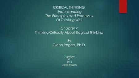 CRITICAL THINKING Understanding The Principles And Processes Of Thinking Well Chapter 7 Thinking Critically About Illogical Thinking By Glenn Rogers, Ph.D.