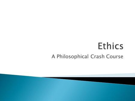 A Philosophical Crash Course.  Ethics – plural noun ◦ 1 the moral principles governing or influencing conduct. ◦ 2 the branch of knowledge concerned.
