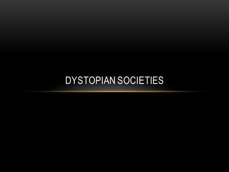 DYSTOPIAN SOCIETIES. DYSTOPIA A futuristic, imagined universe in which oppressive societal control and the illusion of a perfect society are maintained.