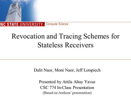 Computer Science Revocation and Tracing Schemes for Stateless Receivers Dalit Naor, Moni Naor, Jeff Lotspiech Presented by Attila Altay Yavuz CSC 774 In-Class.