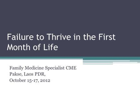 Failure to Thrive in the First Month of Life Family Medicine Specialist CME Pakse, Laos PDR, October 15-17, 2012.