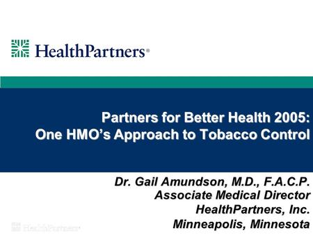 Partners for Better Health 2005: One HMO's Approach to Tobacco Control Dr. Gail Amundson, M.D., F.A.C.P. Associate Medical Director HealthPartners, Inc.