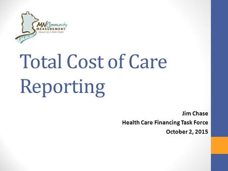 Total Cost of Care Reporting Jim Chase Health Care Financing Task Force October 2, 2015.