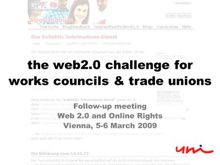 The web2.0 challenge for works councils & trade unions Follow-up meeting Web 2.0 and Online Rights Vienna, 5-6 March 2009.