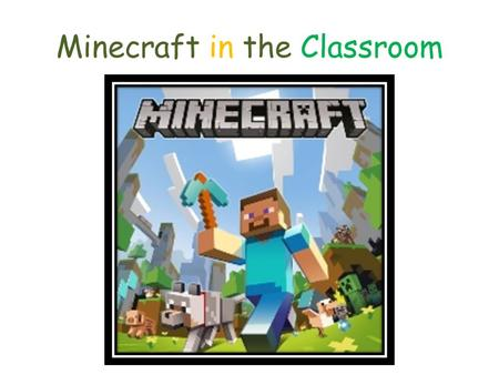 Minecraft in the Classroom. What Did We Learn? Minecraft is an open-ended, interactive world created by destroying and creating blocks. Kind of like extreme.