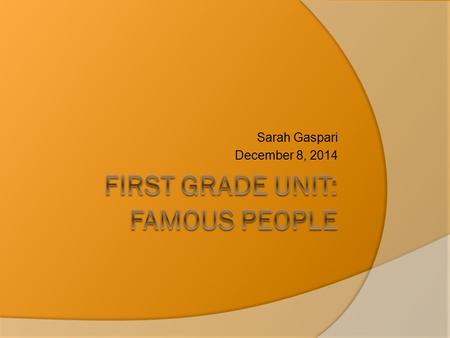 "Sarah Gaspari December 8, 2014. Unit: The Big Picture Theme: ""Famous People"" Title Creating a Nation of Leaders Interdisciplinary Unit  Social Studies."