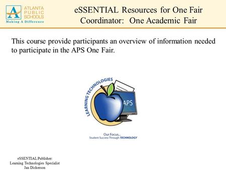 ESSENTIAL Resources for One Fair Coordinator: One Academic Fair eSSENTIAL Publisher: Learning Technologies Specialist Jan Dickerson This course provide.