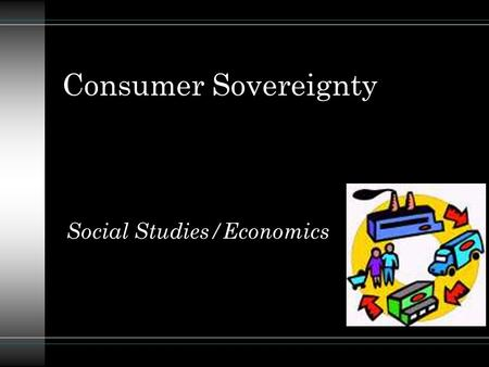Consumer Sovereignty Social Studies/Economics. Descriptive Overview: u In a free enterprise system, the consumer determines whether any business succeeds.