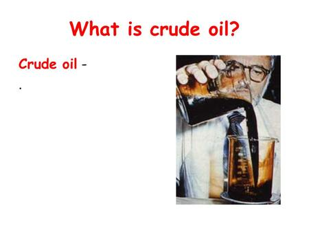 What is crude oil? Crude oil -.. What is crude oil? Crude oil - Oil we find underground.