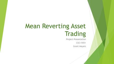 Mean Reverting Asset Trading Project Presentation CSCI-5551 Grant Meyers.