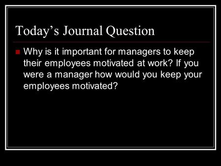 Today's Journal Question Why is it important for managers to keep their employees motivated at work? If you were a manager how would you keep your employees.