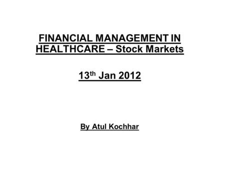 FINANCIAL MANAGEMENT IN HEALTHCARE – Stock Markets 13 th Jan 2012 By Atul Kochhar.