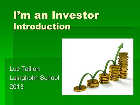 I'm an Investor Introduction Luc Taillon Laingholm School 2013.