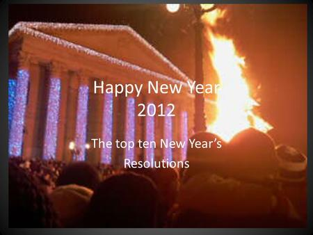 Happy New Year 2012 The top ten New Year's Resolutions.