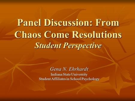 Panel Discussion: From Chaos Come Resolutions Student Perspective Gena N. Ehrhardt Indiana State University Student Affiliates in School Psychology.