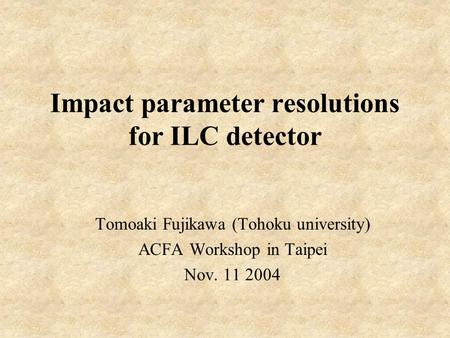 Impact parameter resolutions for ILC detector Tomoaki Fujikawa (Tohoku university) ACFA Workshop in Taipei Nov. 11 2004.