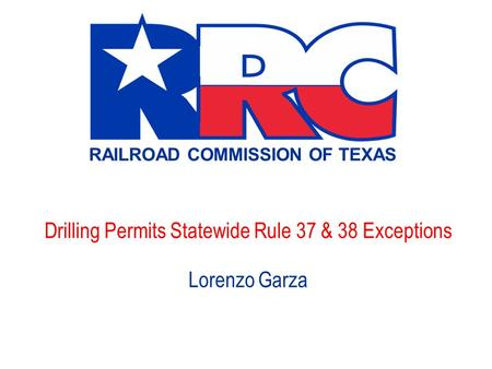 RAILROAD COMMISSION OF TEXAS Drilling Permits Statewide Rule 37 & 38 Exceptions Lorenzo Garza.