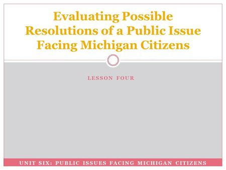 UNIT SIX: PUBLIC ISSUES FACING MICHIGAN CITIZENS Evaluating Possible Resolutions of a Public Issue Facing Michigan Citizens LESSON FOUR.