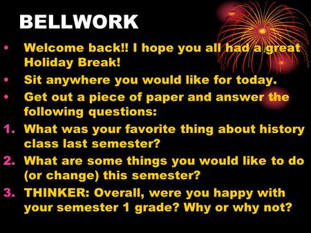BELLWORK Welcome back!! I hope you all had a great Holiday Break! Sit anywhere you would like for today. Get out a piece of paper and answer the following.