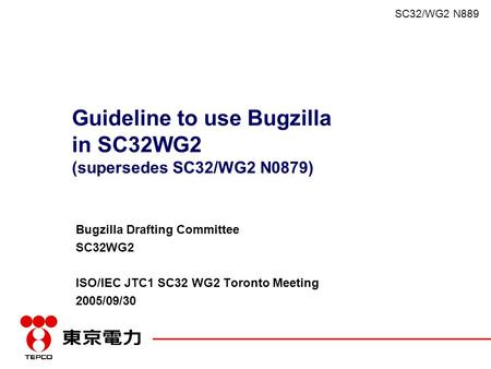 SC32/WG2 N889 Guideline to use Bugzilla in SC32WG2 (supersedes SC32/WG2 N0879) Bugzilla Drafting Committee SC32WG2 ISO/IEC JTC1 SC32 WG2 Toronto Meeting.