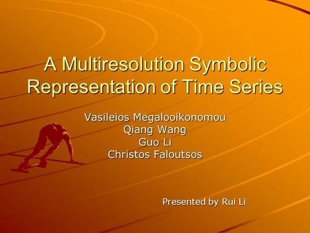 A Multiresolution Symbolic Representation of Time Series Vasileios Megalooikonomou Qiang Wang Guo Li Christos Faloutsos Presented by Rui Li.