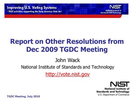 TGDC Meeting, July 2010 Report on Other Resolutions from Dec 2009 TGDC Meeting John Wack National Institute of Standards and Technology