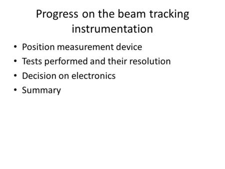 Progress on the beam tracking instrumentation Position measurement device Tests performed and their resolution Decision on electronics Summary.