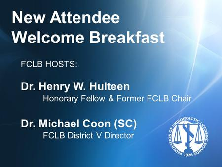 New Attendee Welcome Breakfast FCLB HOSTS: Dr. Henry W. Hulteen Honorary Fellow & Former FCLB Chair Dr. Michael Coon (SC) FCLB District V Director.
